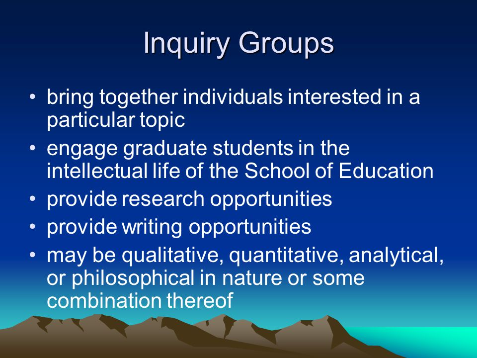 Inquiry Groups Continued In beginning stages Experimental Formed to respond to two needs: oMore student research experience oEqual opportunities for students Any graduate student in the UNC-CH SOE can participate
