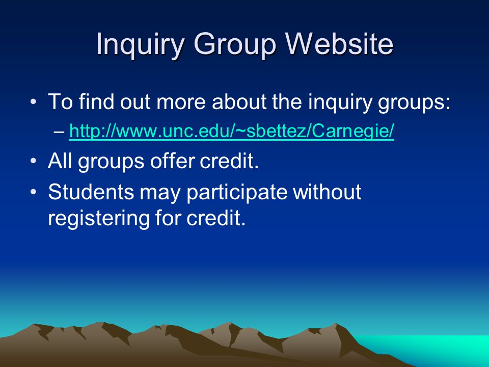 Inquiry Group Website To find out more about the inquiry groups: –http://www.unc.edu/~sbettez/Carnegie/http://www.unc.edu/~sbettez/Carnegie/ All groups offer credit.