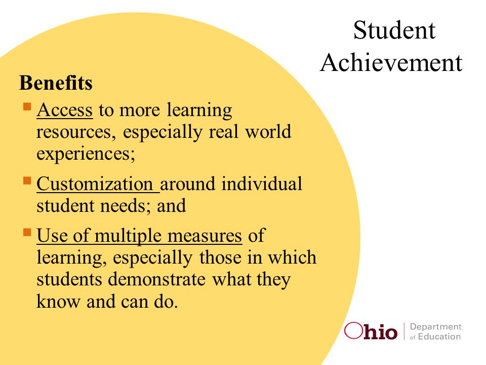 Student Achievement Benefits  Access to more learning resources, especially real world experiences;  Customization around individual student needs; and  Use of multiple measures of learning, especially those in which students demonstrate what they know and can do.