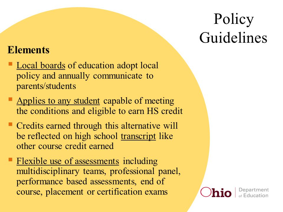 Policy Guidelines Elements  Local boards of education adopt local policy and annually communicate to parents/students  Applies to any student capable of meeting the conditions and eligible to earn HS credit  Credits earned through this alternative will be reflected on high school transcript like other course credit earned  Flexible use of assessments including multidisciplinary teams, professional panel, performance based assessments, end of course, placement or certification exams