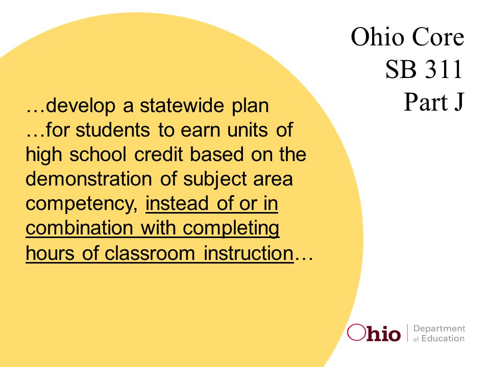 Ohio Core SB 311 Part J …develop a statewide plan …for students to earn units of high school credit based on the demonstration of subject area competency, instead of or in combination with completing hours of classroom instruction…
