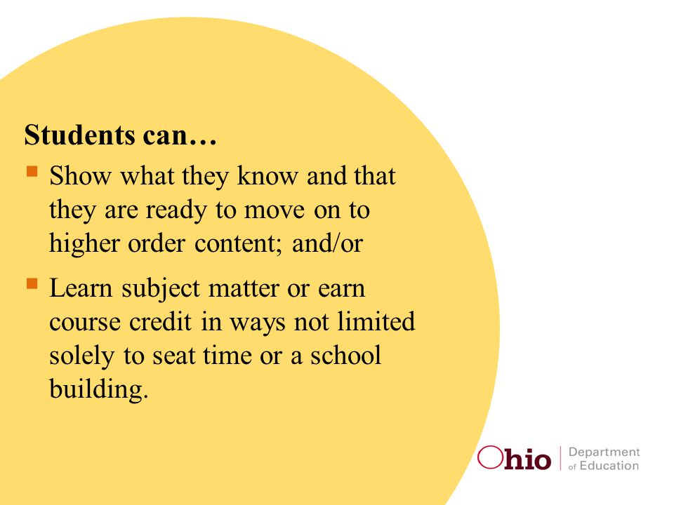 Students can…  Show what they know and that they are ready to move on to higher order content; and/or  Learn subject matter or earn course credit in ways not limited solely to seat time or a school building.