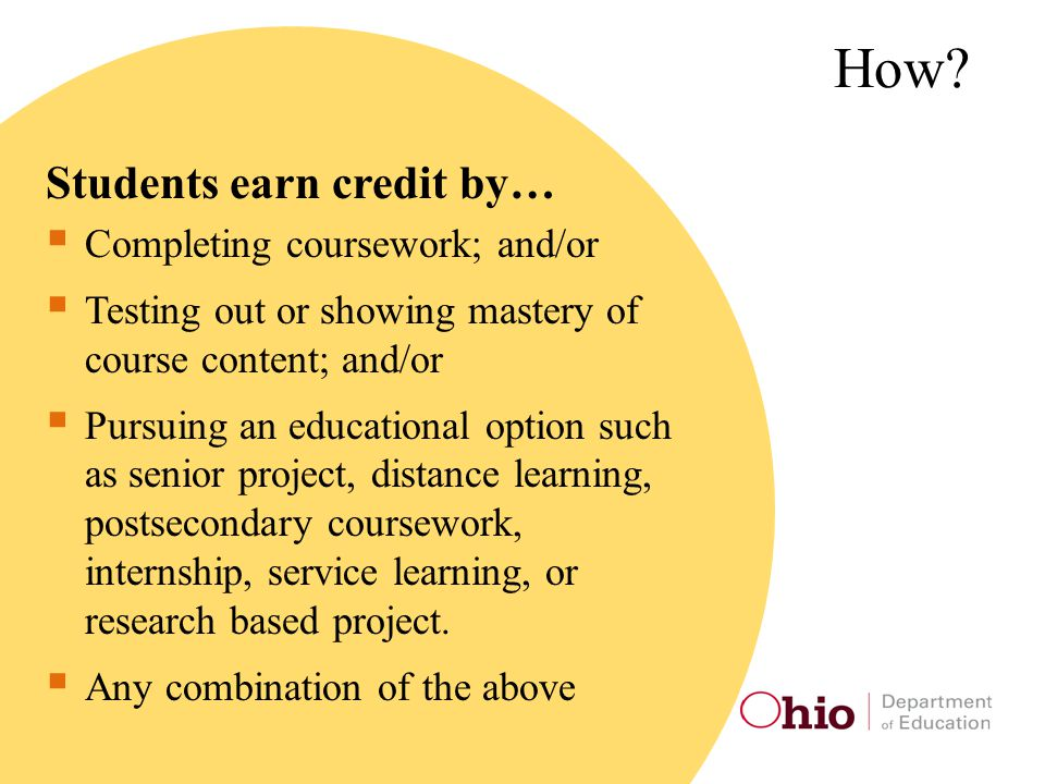 How? Students earn credit by…  Completing coursework; and/or  Testing out or showing mastery of course content; and/or  Pursuing an educational opt
