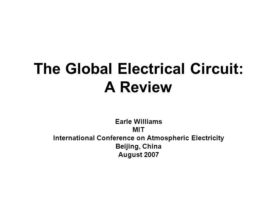 The Global Electrical Circuit: A Review Earle Williams MIT International Conference on Atmospheric Electricity Beijing, China August 2007