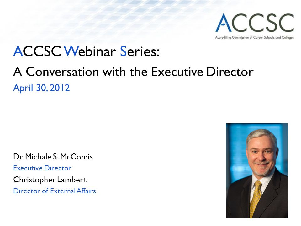 ACCSC Webinar Series: A Conversation with the Executive Director April 30, 2012 Dr.