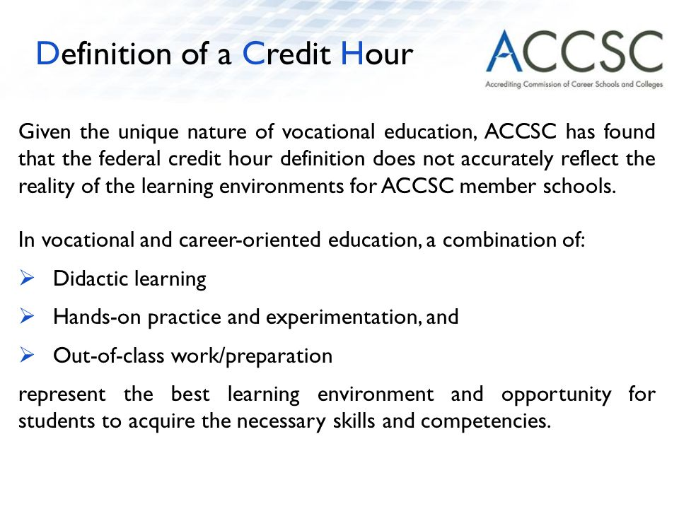 Given the unique nature of vocational education, ACCSC has found that the federal credit hour definition does not accurately reflect the reality of the learning environments for ACCSC member schools.