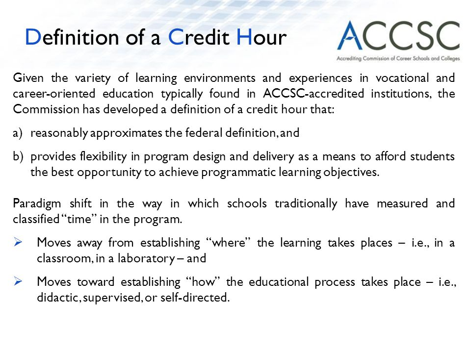 Given the variety of learning environments and experiences in vocational and career-oriented education typically found in ACCSC-accredited institutions, the Commission has developed a definition of a credit hour that: a)reasonably approximates the federal definition, and b)provides flexibility in program design and delivery as a means to afford students the best opportunity to achieve programmatic learning objectives.