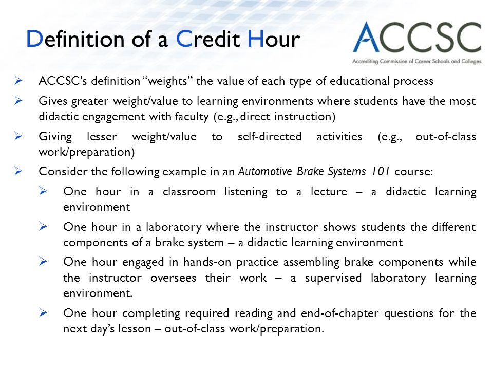  ACCSC's definition weights the value of each type of educational process  Gives greater weight/value to learning environments where students have the most didactic engagement with faculty (e.g., direct instruction)  Giving lesser weight/value to self-directed activities (e.g., out-of-class work/preparation)  Consider the following example in an Automotive Brake Systems 101 course:  One hour in a classroom listening to a lecture – a didactic learning environment  One hour in a laboratory where the instructor shows students the different components of a brake system – a didactic learning environment  One hour engaged in hands-on practice assembling brake components while the instructor oversees their work – a supervised laboratory learning environment.