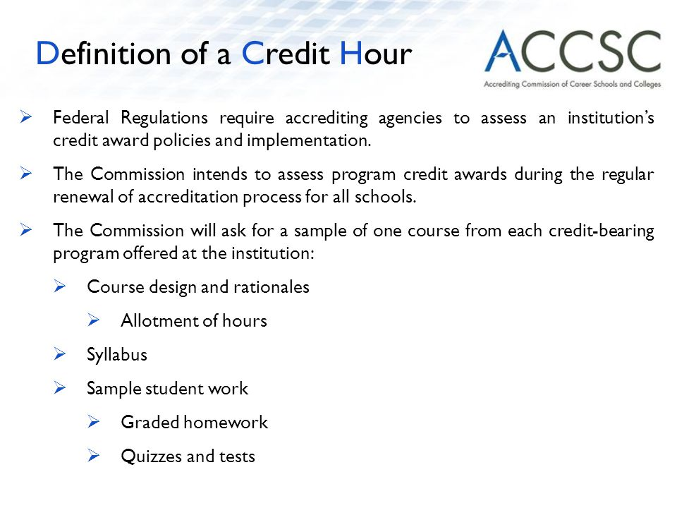  Federal Regulations require accrediting agencies to assess an institution's credit award policies and implementation.