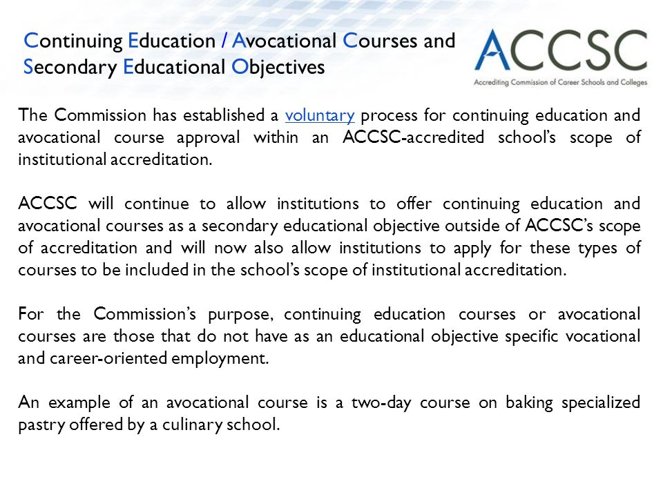 The Commission has established a voluntary process for continuing education and avocational course approval within an ACCSC-accredited school's scope of institutional accreditation.