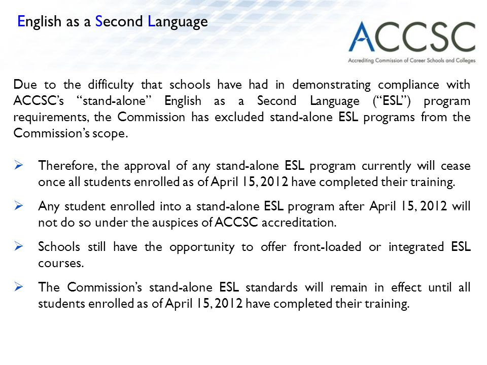 Due to the difficulty that schools have had in demonstrating compliance with ACCSC's stand-alone English as a Second Language ( ESL ) program requirements, the Commission has excluded stand-alone ESL programs from the Commission's scope.
