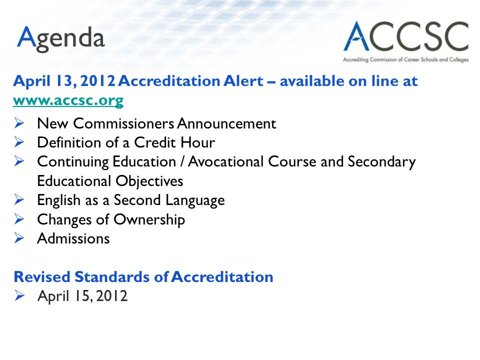 April 13, 2012 Accreditation Alert – available on line at www.accsc.org www.accsc.org  New Commissioners Announcement  Definition of a Credit Hour  Continuing Education / Avocational Course and Secondary Educational Objectives  English as a Second Language  Changes of Ownership  Admissions Revised Standards of Accreditation  April 15, 2012 Agenda