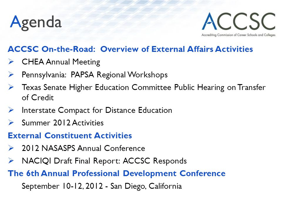 ACCSC On-the-Road: Overview of External Affairs Activities  CHEA Annual Meeting  Pennsylvania: PAPSA Regional Workshops  Texas Senate Higher Education Committee Public Hearing on Transfer of Credit  Interstate Compact for Distance Education  Summer 2012 Activities External Constituent Activities  2012 NASASPS Annual Conference  NACIQI Draft Final Report: ACCSC Responds The 6th Annual Professional Development Conference September 10-12, 2012 - San Diego, California Agenda