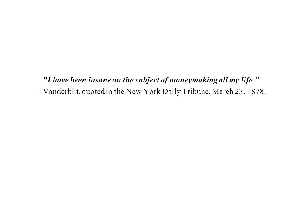 I have been insane on the subject of moneymaking all my life. -- Vanderbilt, quoted in the New York Daily Tribune, March 23, 1878.