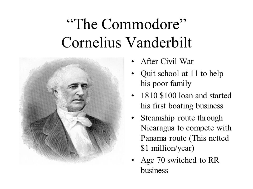 The Commodore Cornelius Vanderbilt After Civil War Quit school at 11 to help his poor family 1810 $100 loan and started his first boating business Steamship route through Nicaragua to compete with Panama route (This netted $1 million/year) Age 70 switched to RR business