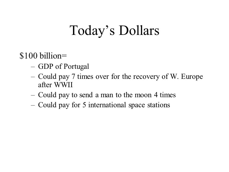Today's Dollars $100 billion= –GDP of Portugal –Could pay 7 times over for the recovery of W.