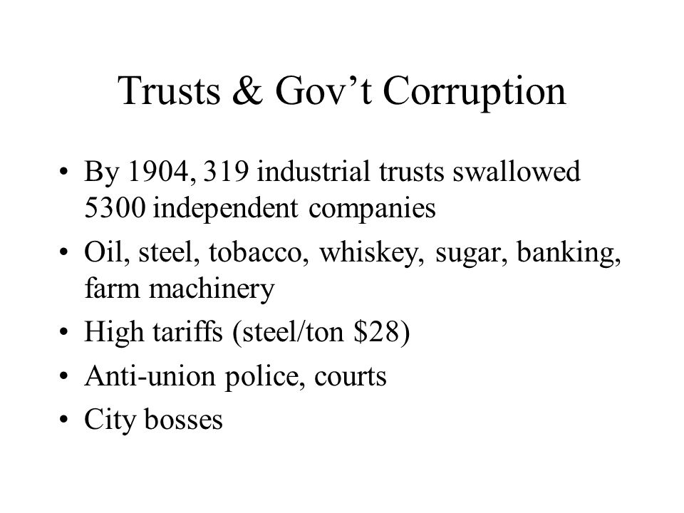 Trusts & Gov't Corruption By 1904, 319 industrial trusts swallowed 5300 independent companies Oil, steel, tobacco, whiskey, sugar, banking, farm machinery High tariffs (steel/ton $28) Anti-union police, courts City bosses