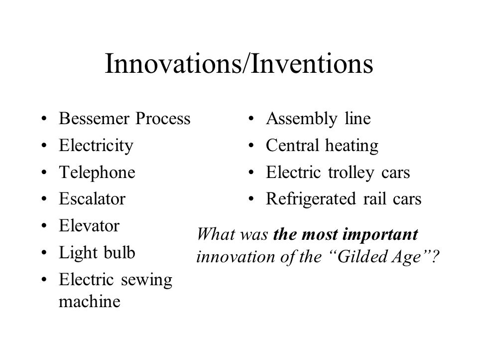 Innovations/Inventions Bessemer Process Electricity Telephone Escalator Elevator Light bulb Electric sewing machine Assembly line Central heating Electric trolley cars Refrigerated rail cars What was the most important innovation of the Gilded Age ?