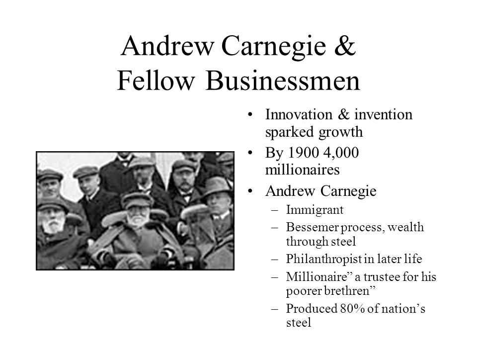 Andrew Carnegie & Fellow Businessmen Innovation & invention sparked growth By 1900 4,000 millionaires Andrew Carnegie –Immigrant –Bessemer process, wealth through steel –Philanthropist in later life –Millionaire a trustee for his poorer brethren –Produced 80% of nation's steel