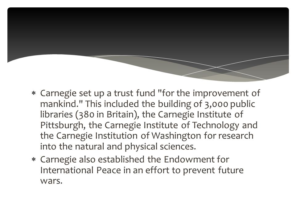  Carnegie set up a trust fund for the improvement of mankind. This included the building of 3,000 public libraries (380 in Britain), the Carnegie Institute of Pittsburgh, the Carnegie Institute of Technology and the Carnegie Institution of Washington for research into the natural and physical sciences.