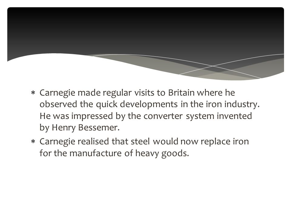  Carnegie made regular visits to Britain where he observed the quick developments in the iron industry.