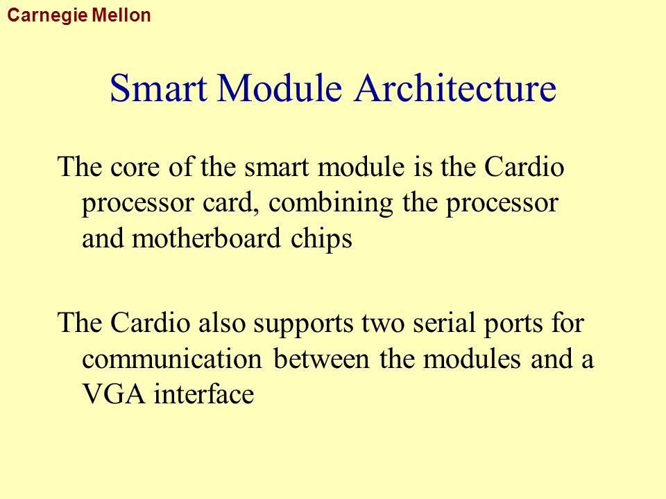 Carnegie Mellon Smart Module Architecture The core of the smart module is the Cardio processor card, combining the processor and motherboard chips The Cardio also supports two serial ports for communication between the modules and a VGA interface