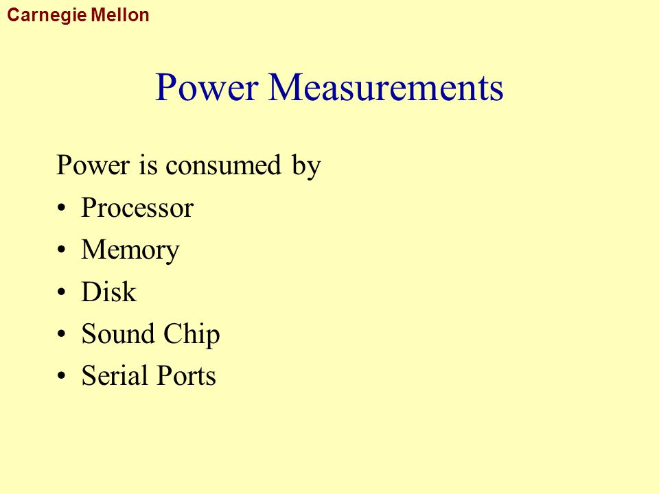 Carnegie Mellon Power Measurements Power is consumed by Processor Memory Disk Sound Chip Serial Ports