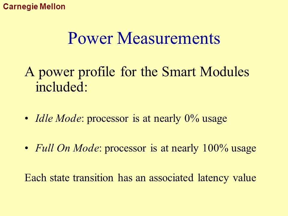 Carnegie Mellon Power Measurements A power profile for the Smart Modules included: Idle Mode: processor is at nearly 0% usage Full On Mode: processor is at nearly 100% usage Each state transition has an associated latency value