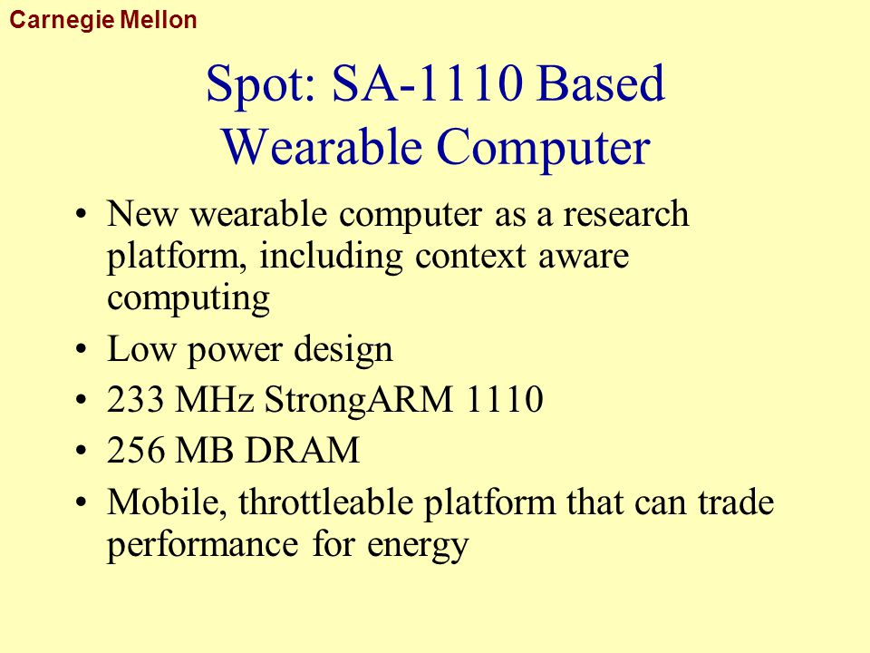 Carnegie Mellon Spot: SA-1110 Based Wearable Computer New wearable computer as a research platform, including context aware computing Low power design 233 MHz StrongARM 1110 256 MB DRAM Mobile, throttleable platform that can trade performance for energy