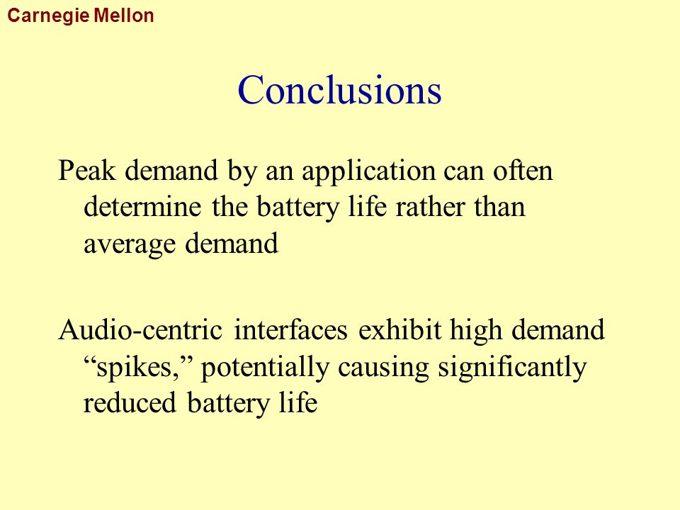 Carnegie Mellon Conclusions Peak demand by an application can often determine the battery life rather than average demand Audio-centric interfaces exhibit high demand spikes, potentially causing significantly reduced battery life