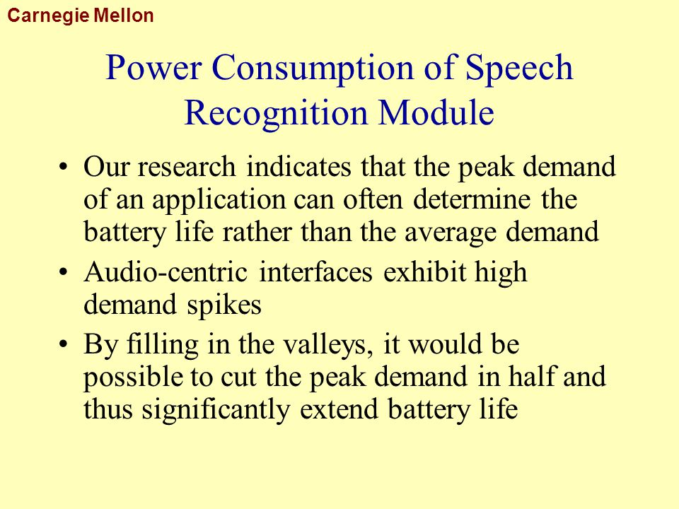 Carnegie Mellon Power Consumption of Speech Recognition Module Our research indicates that the peak demand of an application can often determine the battery life rather than the average demand Audio-centric interfaces exhibit high demand spikes By filling in the valleys, it would be possible to cut the peak demand in half and thus significantly extend battery life