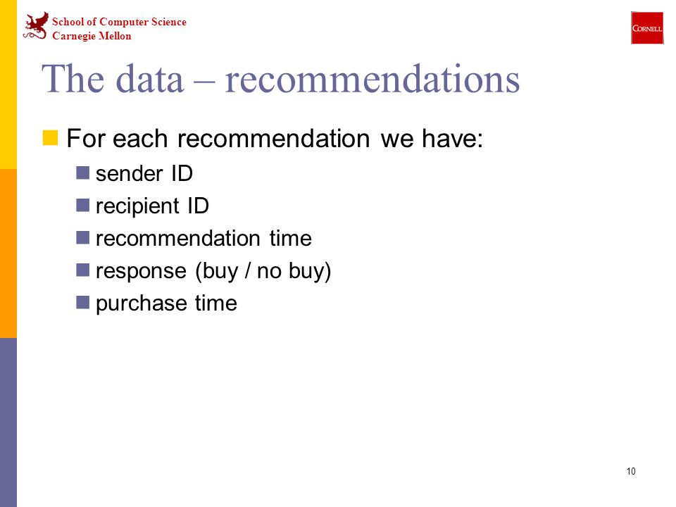 School of Computer Science Carnegie Mellon 10 The data – recommendations For each recommendation we have: sender ID recipient ID recommendation time response (buy / no buy) purchase time
