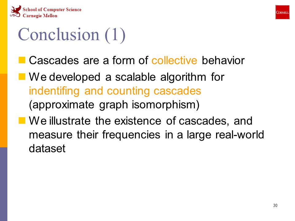 School of Computer Science Carnegie Mellon 30 Conclusion (1) Cascades are a form of collective behavior We developed a scalable algorithm for indentifing and counting cascades (approximate graph isomorphism) We illustrate the existence of cascades, and measure their frequencies in a large real-world dataset
