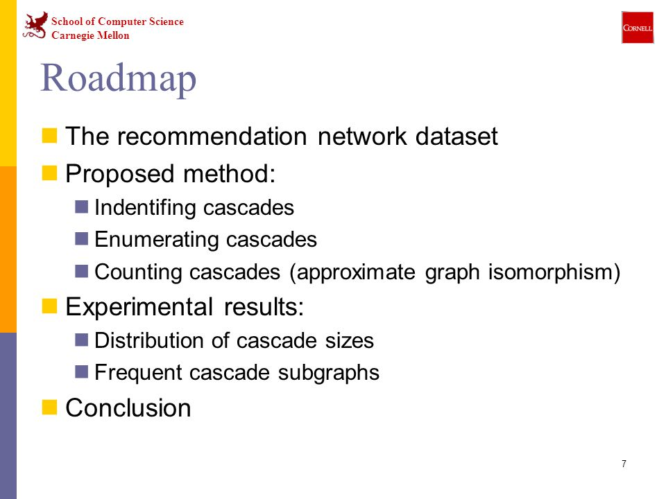 School of Computer Science Carnegie Mellon 7 Roadmap The recommendation network dataset Proposed method: Indentifing cascades Enumerating cascades Counting cascades (approximate graph isomorphism) Experimental results: Distribution of cascade sizes Frequent cascade subgraphs Conclusion