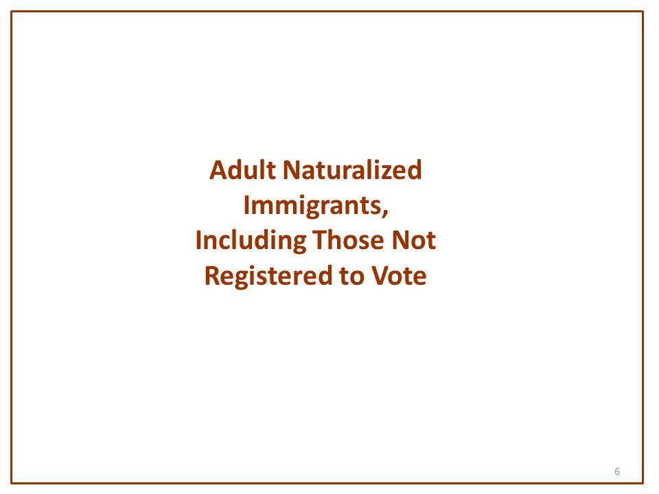 6 Adult Naturalized Immigrants, Including Those Not Registered to Vote