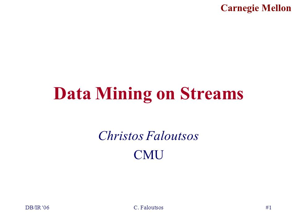 Carnegie Mellon DB/IR 06C. Faloutsos#1 Data Mining on Streams Christos Faloutsos CMU
