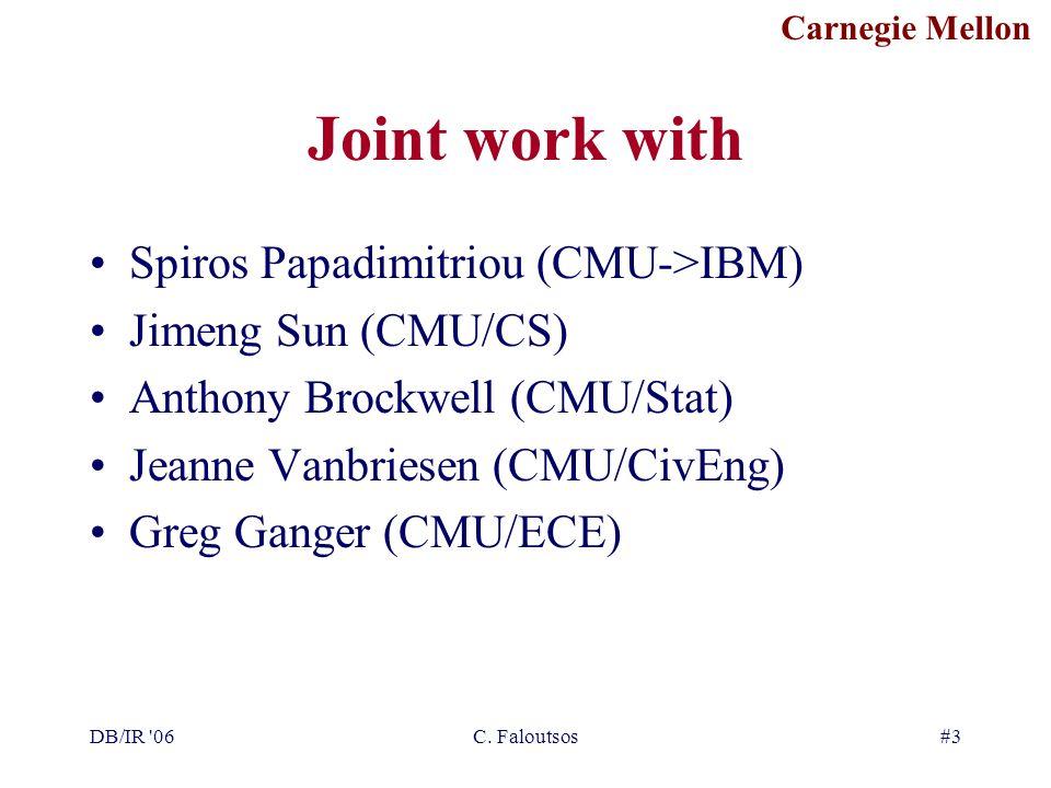 Carnegie Mellon DB/IR '06C. Faloutsos#3 Joint work with Spiros Papadimitriou (CMU->IBM) Jimeng Sun (CMU/CS) Anthony Brockwell (CMU/Stat) Jeanne Vanbri