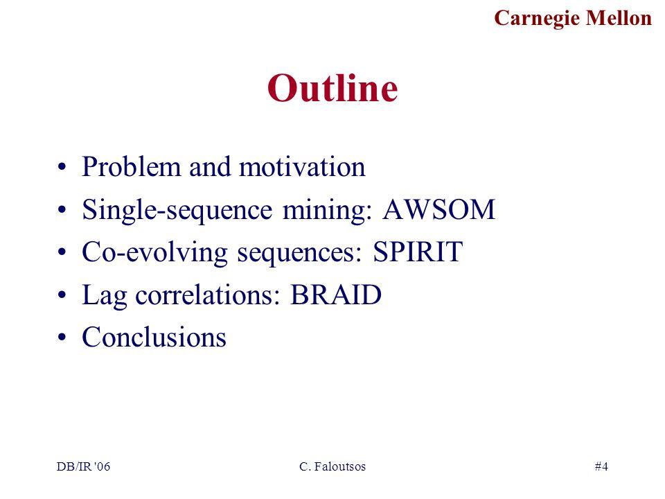 Carnegie Mellon DB/IR '06C. Faloutsos#4 Outline Problem and motivation Single-sequence mining: AWSOM Co-evolving sequences: SPIRIT Lag correlations: B