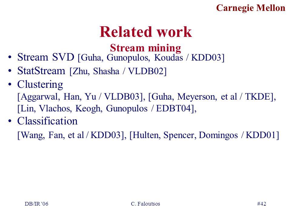 Carnegie Mellon DB/IR '06C. Faloutsos#42 Related work Stream mining Stream SVD [Guha, Gunopulos, Koudas / KDD03] StatStream [Zhu, Shasha / VLDB02] Clu