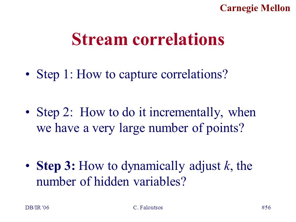 Carnegie Mellon DB/IR 06C. Faloutsos#56 Stream correlations Step 1: How to capture correlations.