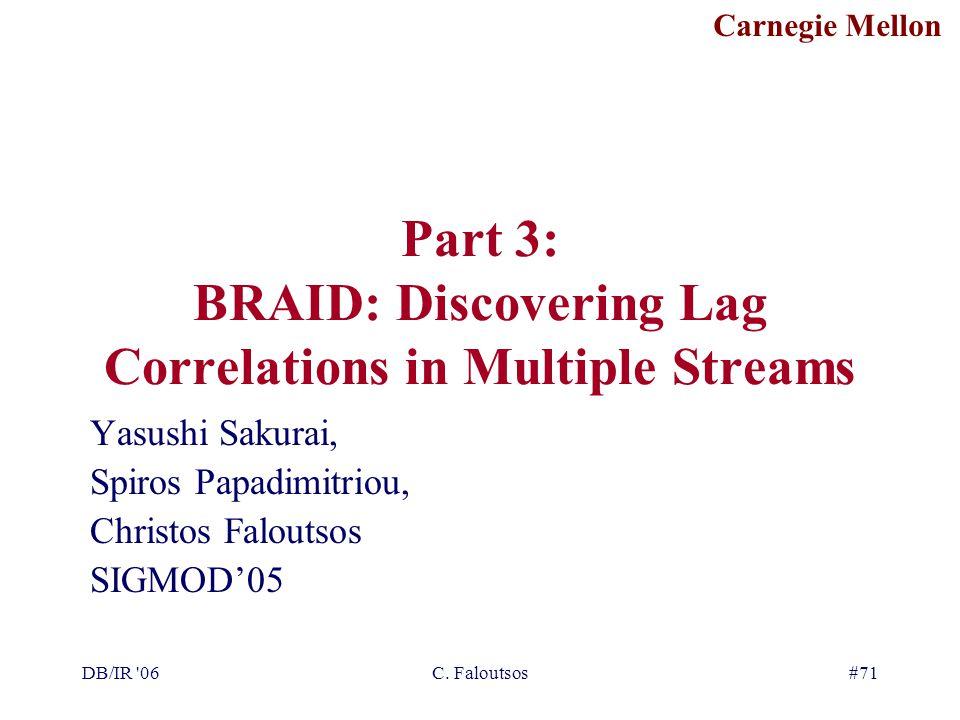 Carnegie Mellon DB/IR '06C. Faloutsos#71 Part 3: BRAID: Discovering Lag Correlations in Multiple Streams Yasushi Sakurai, Spiros Papadimitriou, Christ