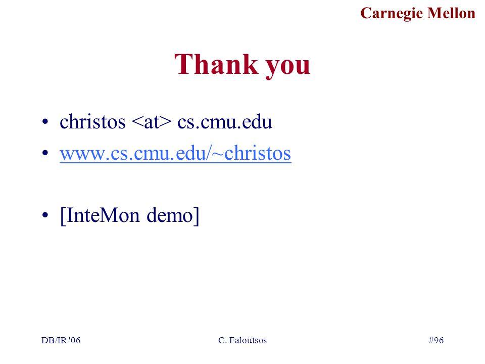 Carnegie Mellon DB/IR '06C. Faloutsos#96 Thank you christos cs.cmu.edu www.cs.cmu.edu/~christos [InteMon demo]