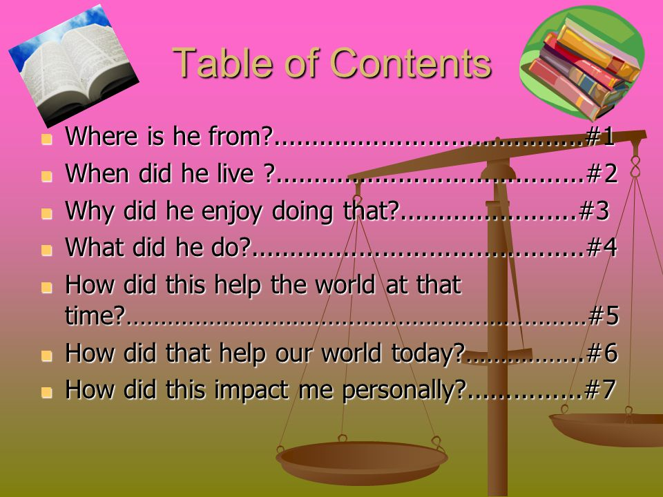 Table of Contents Where is he from ........................................#1 Where is he from ........................................#1 When did he live ........................................#2 When did he live ........................................#2 Why did he enjoy doing that .......................#3 Why did he enjoy doing that .......................#3 What did he do ...........................................#4 What did he do ...........................................#4 How did this help the world at that time …………………………………………………………#5 How did this help the world at that time …………………………………………………………#5 How did that help our world today ……………..#6 How did that help our world today ……………..#6 How did this impact me personally ...............#7 How did this impact me personally ...............#7