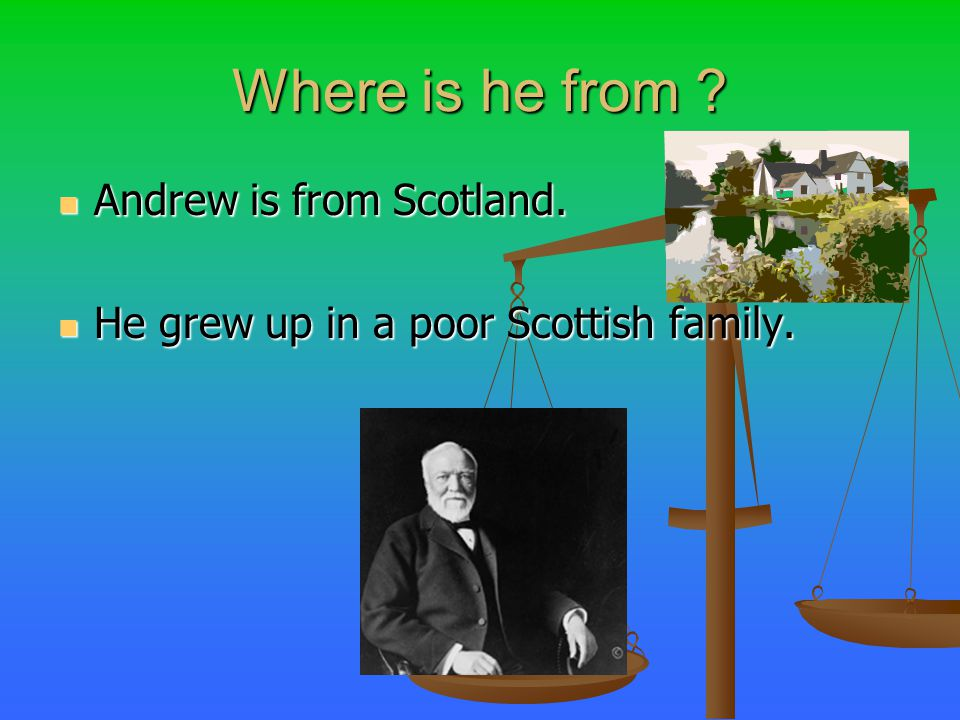 Where is he from Andrew is from Scotland. He grew up in a poor Scottish family.