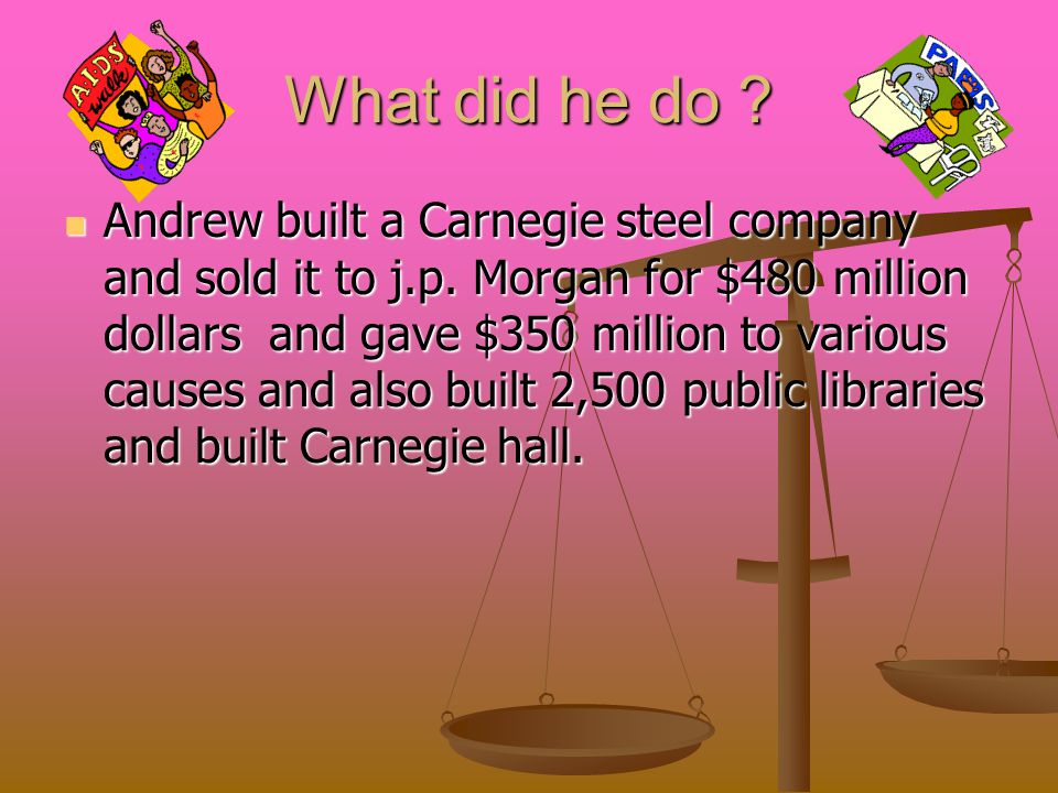 What did he do . Andrew built a Carnegie steel company and sold it to j.p.