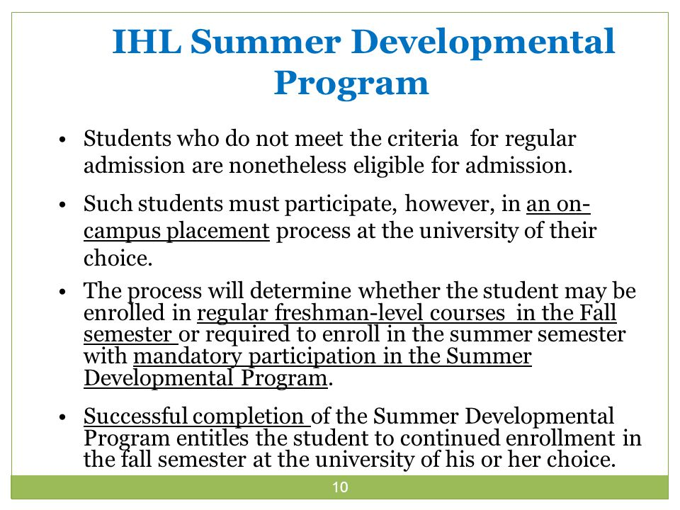 10 IHL Summer Developmental Program Students who do not meet the criteria for regular admission are nonetheless eligible for admission.