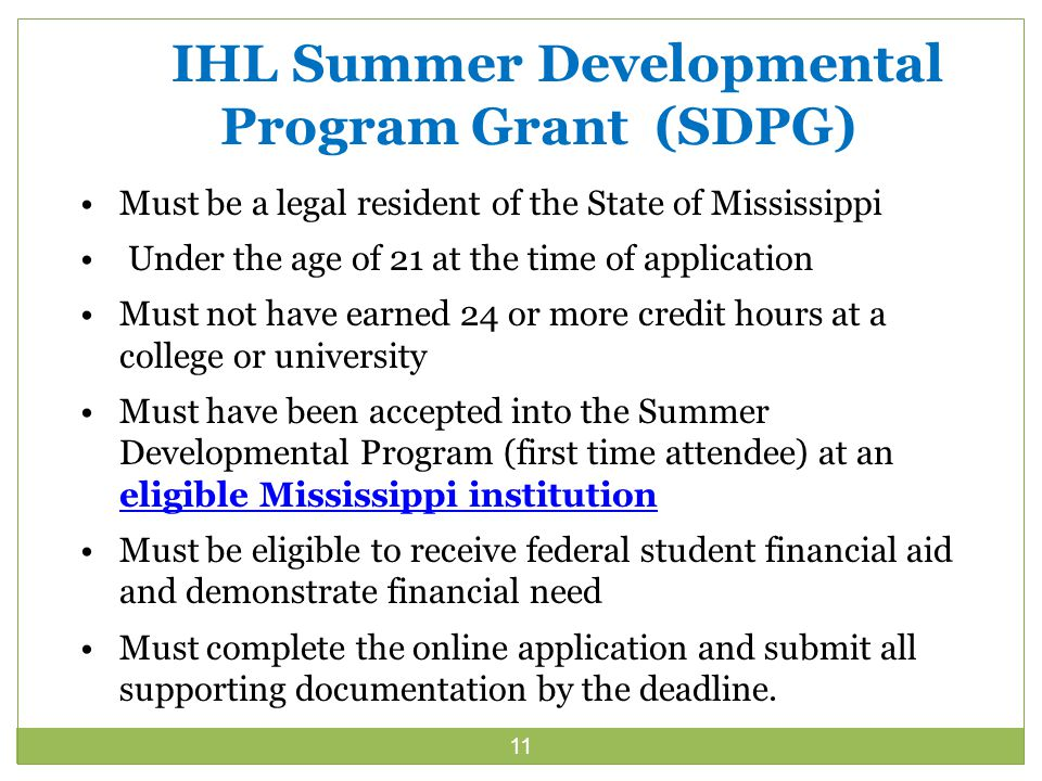 11 IHL Summer Developmental Program Grant (SDPG) Must be a legal resident of the State of Mississippi Under the age of 21 at the time of application Must not have earned 24 or more credit hours at a college or university Must have been accepted into the Summer Developmental Program (first time attendee) at an eligible Mississippi institution eligible Mississippi institution Must be eligible to receive federal student financial aid and demonstrate financial need Must complete the online application and submit all supporting documentation by the deadline.
