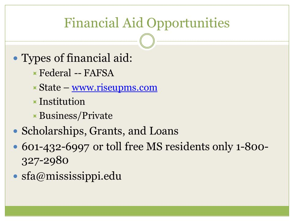 Financial Aid Opportunities Types of financial aid:  Federal -- FAFSA  State – www.riseupms.comwww.riseupms.com  Institution  Business/Private Scholarships, Grants, and Loans 601-432-6997 or toll free MS residents only 1-800- 327-2980 sfa@mississippi.edu