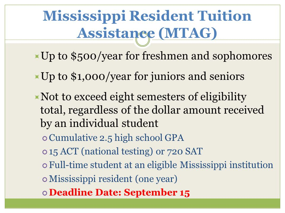 Mississippi Resident Tuition Assistance (MTAG)  Up to $500/year for freshmen and sophomores  Up to $1,000/year for juniors and seniors  Not to exceed eight semesters of eligibility total, regardless of the dollar amount received by an individual student Cumulative 2.5 high school GPA 15 ACT (national testing) or 720 SAT Full-time student at an eligible Mississippi institution Mississippi resident (one year) Deadline Date: September 15