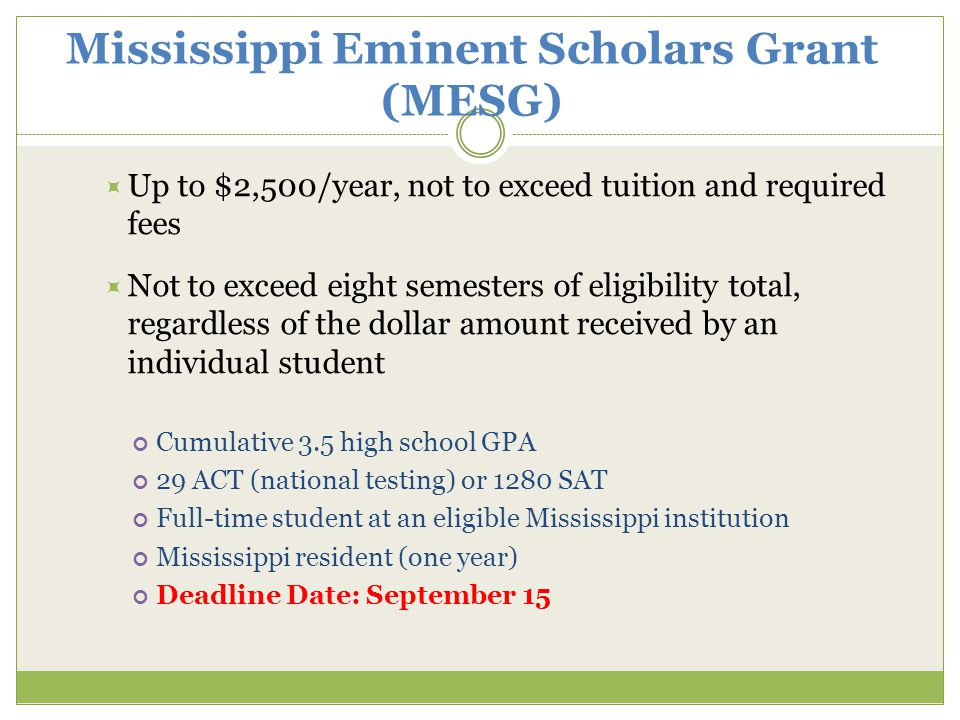 Mississippi Eminent Scholars Grant (MESG)  Up to $2,500/year, not to exceed tuition and required fees  Not to exceed eight semesters of eligibility total, regardless of the dollar amount received by an individual student Cumulative 3.5 high school GPA 29 ACT (national testing) or 1280 SAT Full-time student at an eligible Mississippi institution Mississippi resident (one year) Deadline Date: September 15